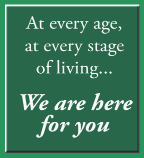 AT EVERY AGE, AT EVERY STAGE, WE ARE HERE FOR YOU